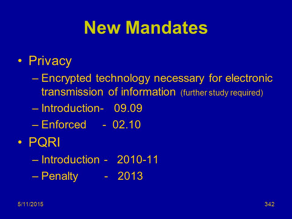 New Mandates Privacy –Encrypted technology necessary for electronic transmission of information (further study required) –Introduction- 09.09 –Enforced - 02.10 PQRI –Introduction - 2010-11 –Penalty - 2013 5/11/2015342