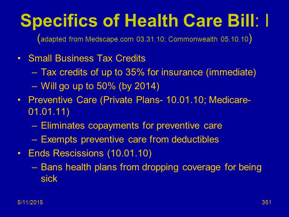 Specifics of Health Care Bill: I ( adapted from Medscape.com 03.31.10; Commonwealth 05.10.10 ) Small Business Tax Credits –Tax credits of up to 35% for insurance (immediate) –Will go up to 50% (by 2014) Preventive Care (Private Plans- 10.01.10; Medicare- 01.01.11) –Eliminates copayments for preventive care –Exempts preventive care from deductibles Ends Rescissions (10.01.10) –Bans health plans from dropping coverage for being sick 5/11/2015351