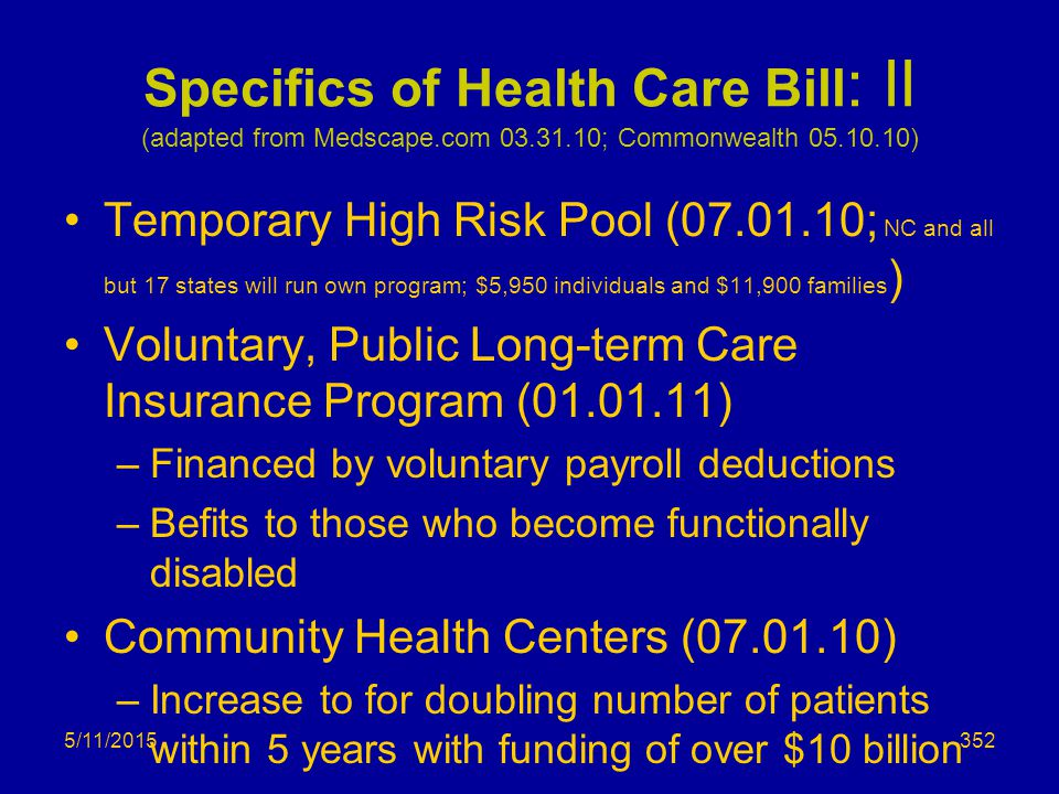 Specifics of Health Care Bill : II (adapted from Medscape.com 03.31.10; Commonwealth 05.10.10) Temporary High Risk Pool (07.01.10; NC and all but 17 states will run own program; $5,950 individuals and $11,900 families ) Voluntary, Public Long-term Care Insurance Program (01.01.11) –Financed by voluntary payroll deductions –Befits to those who become functionally disabled Community Health Centers (07.01.10) –Increase to for doubling number of patients within 5 years with funding of over $10 billion 5/11/2015352