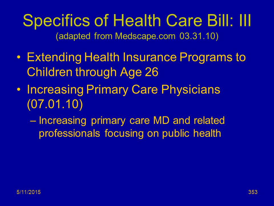Specifics of Health Care Bill: III (adapted from Medscape.com 03.31.10) Extending Health Insurance Programs to Children through Age 26 Increasing Primary Care Physicians (07.01.10) –Increasing primary care MD and related professionals focusing on public health 5/11/2015353