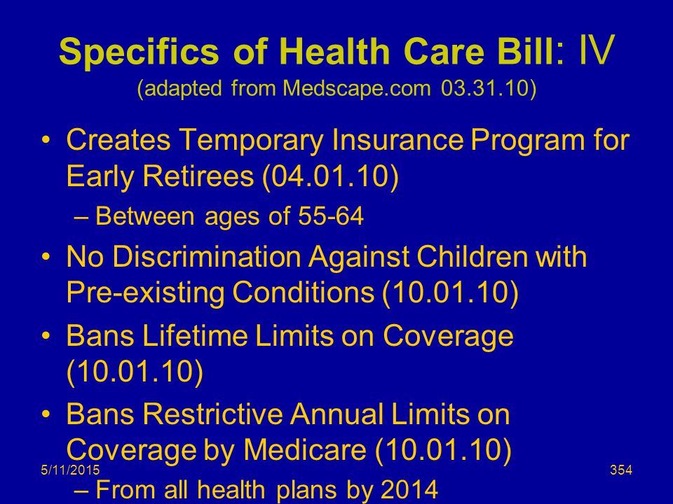 Specifics of Health Care Bill : IV (adapted from Medscape.com 03.31.10) Creates Temporary Insurance Program for Early Retirees (04.01.10) –Between ages of 55-64 No Discrimination Against Children with Pre-existing Conditions (10.01.10) Bans Lifetime Limits on Coverage (10.01.10) Bans Restrictive Annual Limits on Coverage by Medicare (10.01.10) –From all health plans by 2014 5/11/2015354