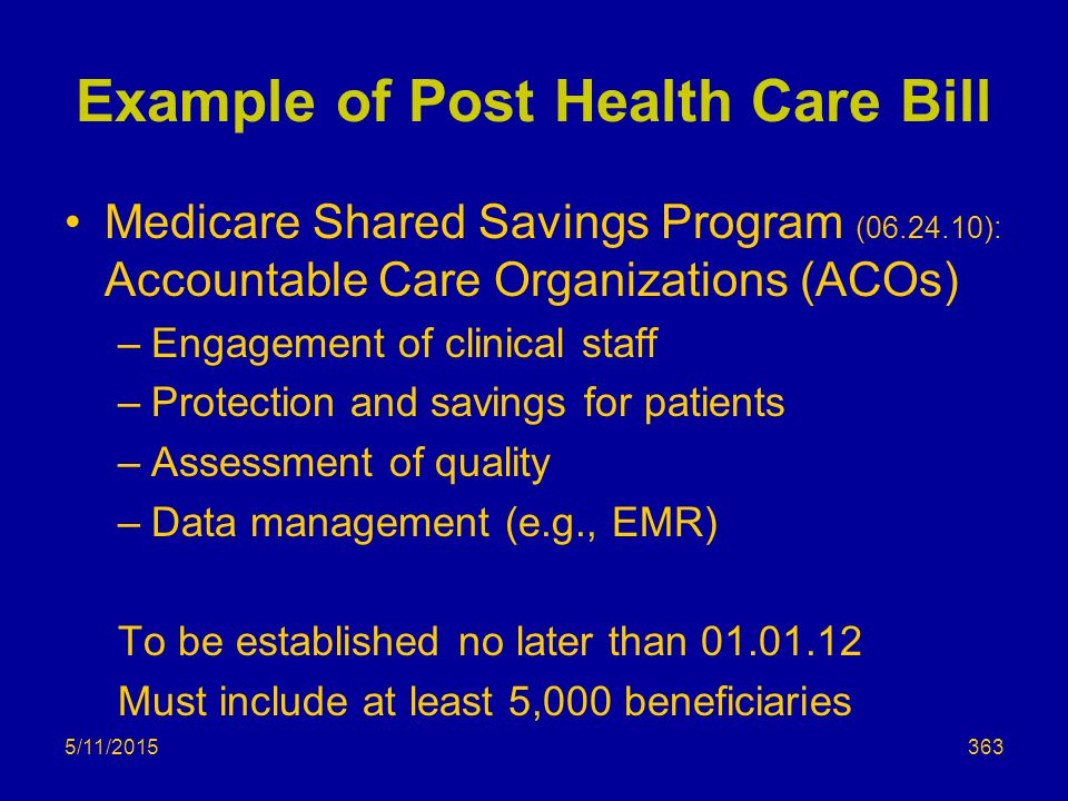 Example of Post Health Care Bill Medicare Shared Savings Program (06.24.10): Accountable Care Organizations (ACOs) –Engagement of clinical staff –Protection and savings for patients –Assessment of quality –Data management (e.g., EMR) To be established no later than 01.01.12 Must include at least 5,000 beneficiaries 5/11/2015363