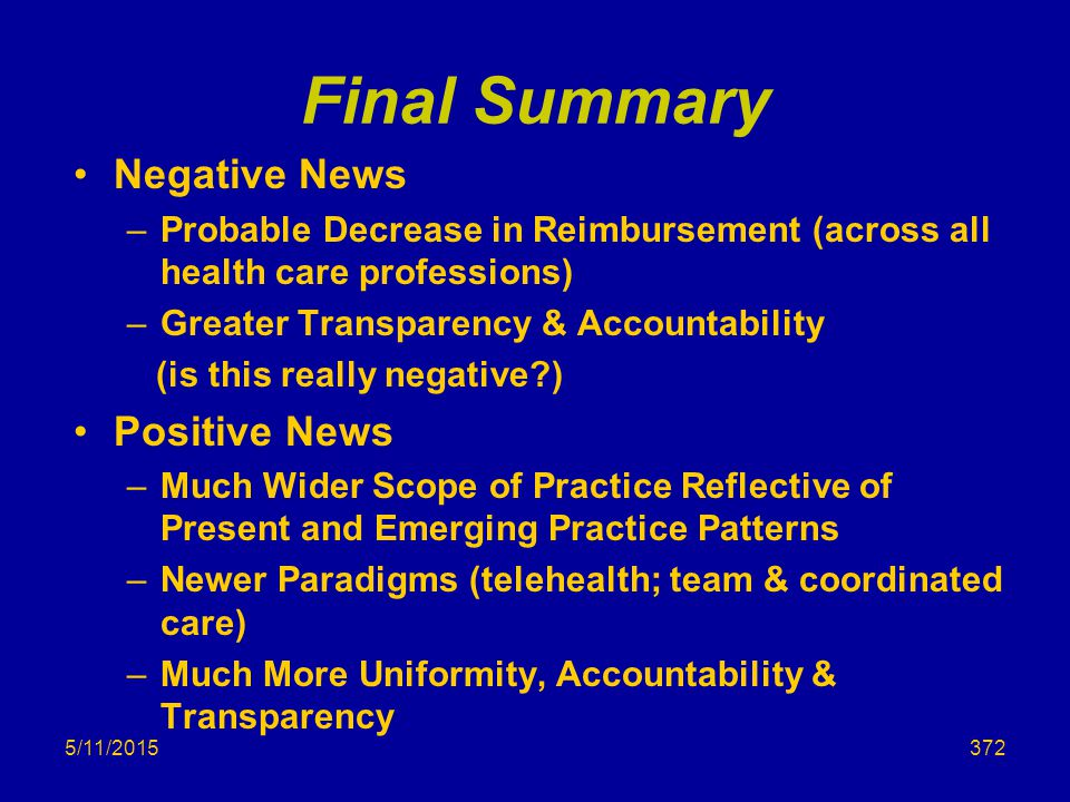 5/11/2015 Final Summary Negative News –Probable Decrease in Reimbursement (across all health care professions) –Greater Transparency & Accountability (is this really negative?) Positive News –Much Wider Scope of Practice Reflective of Present and Emerging Practice Patterns –Newer Paradigms (telehealth; team & coordinated care) –Much More Uniformity, Accountability & Transparency 372