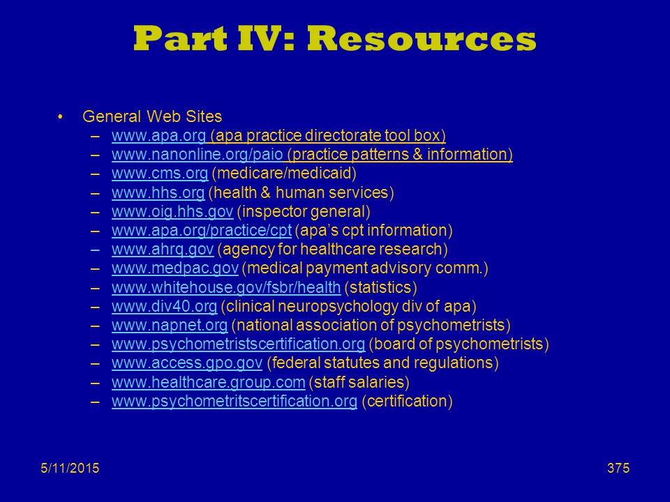 5/11/2015 Part IV: Resources General Web Sites –www.apa.org (apa practice directorate tool box)www.apa.org –www.nanonline.org/paio (practice patterns & information)www.nanonline.org/paio –www.cms.org (medicare/medicaid)www.cms.org –www.hhs.org (health & human services)www.hhs.org –www.oig.hhs.gov (inspector general)www.oig.hhs.gov –www.apa.org/practice/cpt (apa's cpt information)www.apa.org/practice/cpt –www.ahrq.gov (agency for healthcare research) –www.medpac.gov (medical payment advisory comm.)www.medpac.gov –www.whitehouse.gov/fsbr/health (statistics)www.whitehouse.gov/fsbr/health –www.div40.org (clinical neuropsychology div of apa)www.div40.org –www.napnet.org (national association of psychometrists)www.napnet.org –www.psychometristscertification.org (board of psychometrists)www.psychometristscertification.org –www.access.gpo.gov (federal statutes and regulations)www.access.gpo.gov –www.healthcare.group.com (staff salaries)www.healthcare.group.com –www.psychometritscertification.org (certification)www.psychometritscertification.org 375
