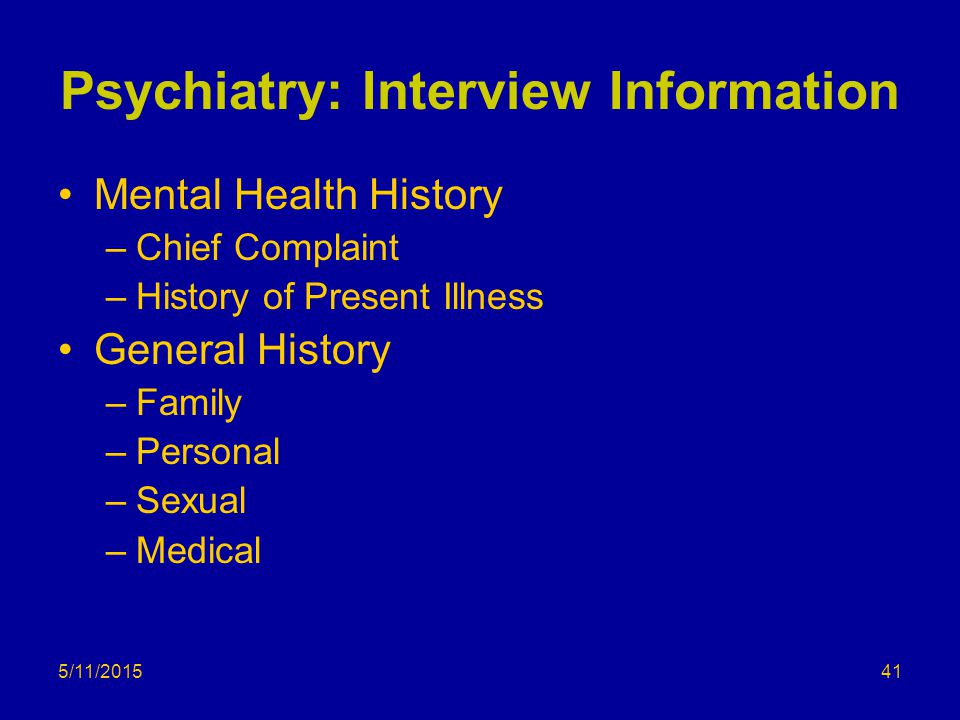 5/11/2015 Psychiatry: Interview Information Mental Health History –Chief Complaint –History of Present Illness General History –Family –Personal –Sexual –Medical 41