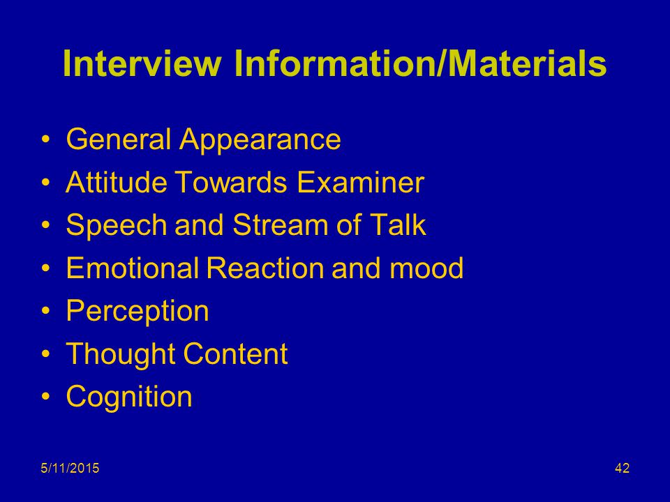 5/11/2015 Interview Information/Materials General Appearance Attitude Towards Examiner Speech and Stream of Talk Emotional Reaction and mood Perception Thought Content Cognition 42