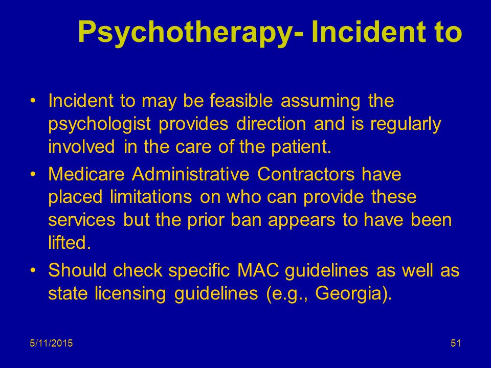 5/11/2015 Psychotherapy- Incident to Incident to may be feasible assuming the psychologist provides direction and is regularly involved in the care of the patient.