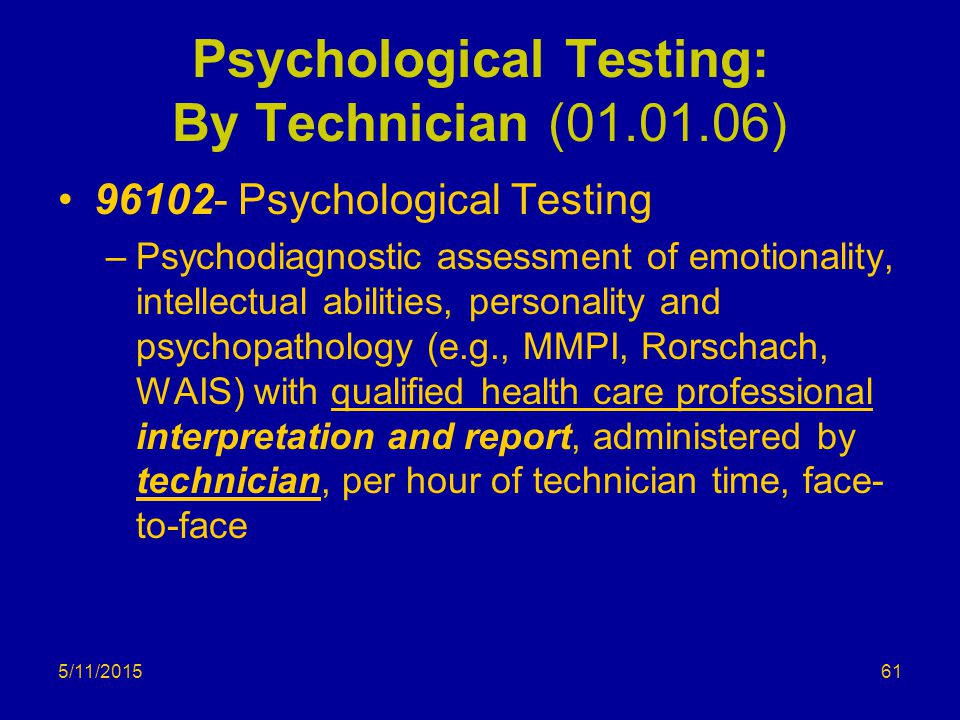 5/11/2015 Psychological Testing: By Technician (01.01.06) 96102- Psychological Testing –Psychodiagnostic assessment of emotionality, intellectual abilities, personality and psychopathology (e.g., MMPI, Rorschach, WAIS) with qualified health care professional interpretation and report, administered by technician, per hour of technician time, face- to-face 61