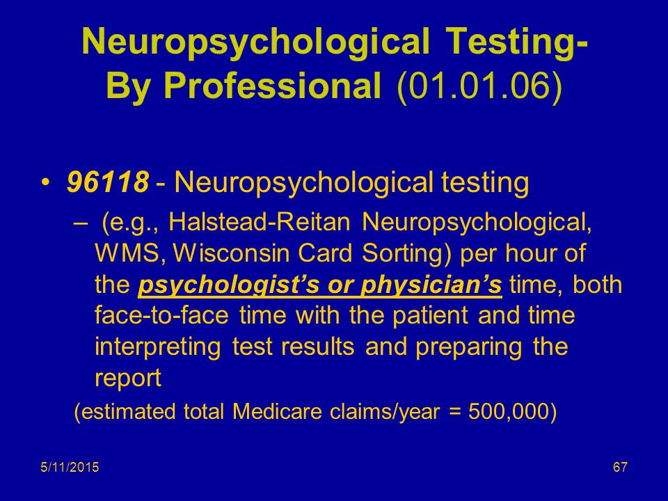 5/11/2015 Neuropsychological Testing- By Professional (01.01.06) 96118 - Neuropsychological testing – (e.g., Halstead-Reitan Neuropsychological, WMS, Wisconsin Card Sorting) per hour of the psychologist's or physician's time, both face-to-face time with the patient and time interpreting test results and preparing the report (estimated total Medicare claims/year = 500,000) 67