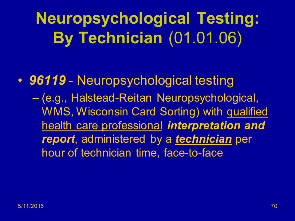 5/11/2015 Neuropsychological Testing: By Technician (01.01.06) 96119 - Neuropsychological testing –(e.g., Halstead-Reitan Neuropsychological, WMS, Wisconsin Card Sorting) with qualified health care professional interpretation and report, administered by a technician per hour of technician time, face-to-face 70