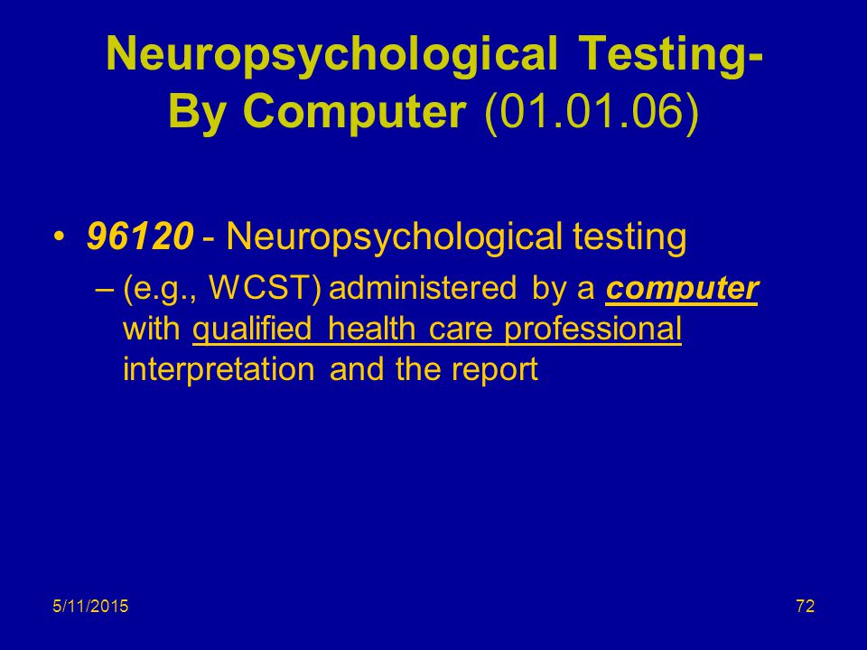 5/11/2015 Neuropsychological Testing- By Computer (01.01.06) 96120 - Neuropsychological testing –(e.g., WCST) administered by a computer with qualified health care professional interpretation and the report 72