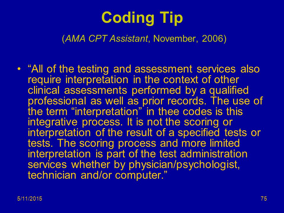 5/11/2015 Coding Tip (AMA CPT Assistant, November, 2006) All of the testing and assessment services also require interpretation in the context of other clinical assessments performed by a qualified professional as well as prior records.
