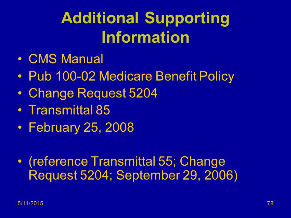 5/11/2015 Additional Supporting Information CMS Manual Pub 100-02 Medicare Benefit Policy Change Request 5204 Transmittal 85 February 25, 2008 (reference Transmittal 55; Change Request 5204; September 29, 2006) 78