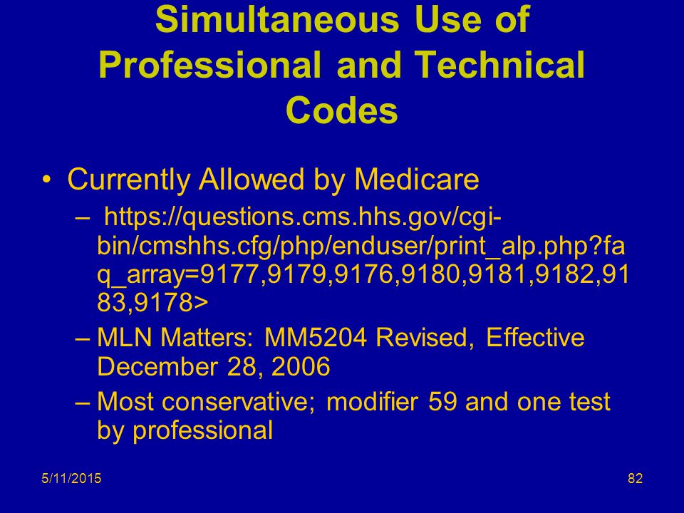 5/11/2015 Simultaneous Use of Professional and Technical Codes Currently Allowed by Medicare – https://questions.cms.hhs.gov/cgi- bin/cmshhs.cfg/php/enduser/print_alp.php?fa q_array=9177,9179,9176,9180,9181,9182,91 83,9178> –MLN Matters: MM5204 Revised, Effective December 28, 2006 –Most conservative; modifier 59 and one test by professional 82