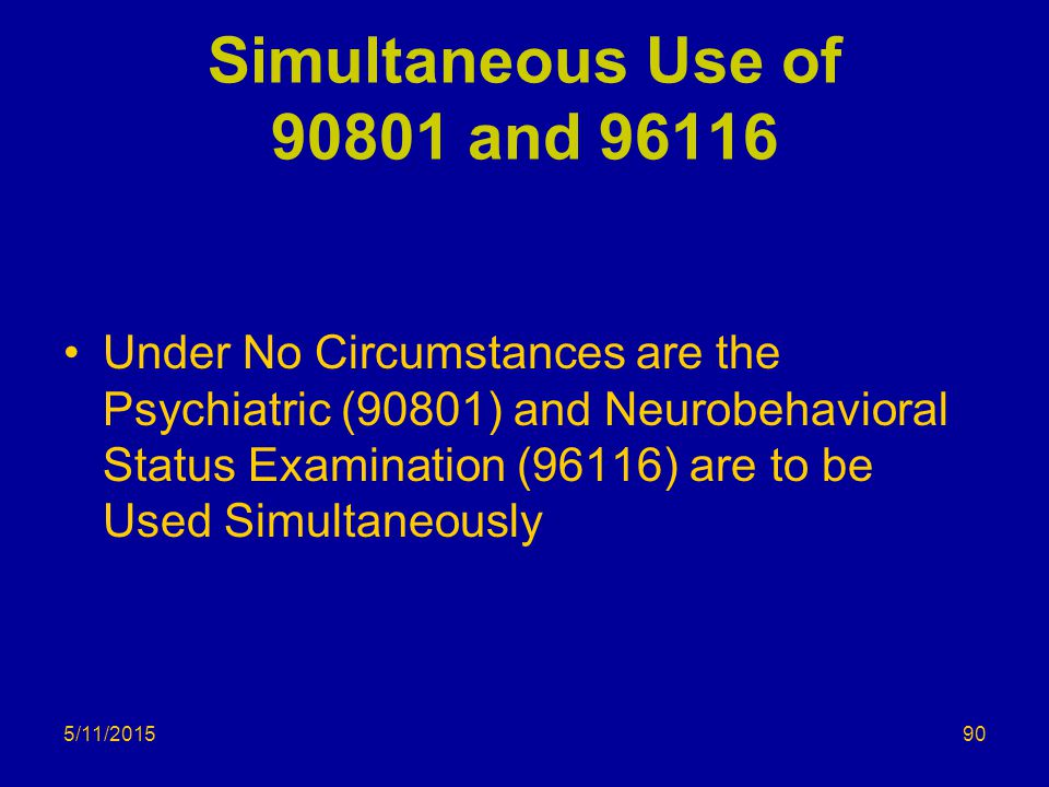 Simultaneous Use of 90801 and 96116 Under No Circumstances are the Psychiatric (90801) and Neurobehavioral Status Examination (96116) are to be Used Simultaneously 5/11/201590