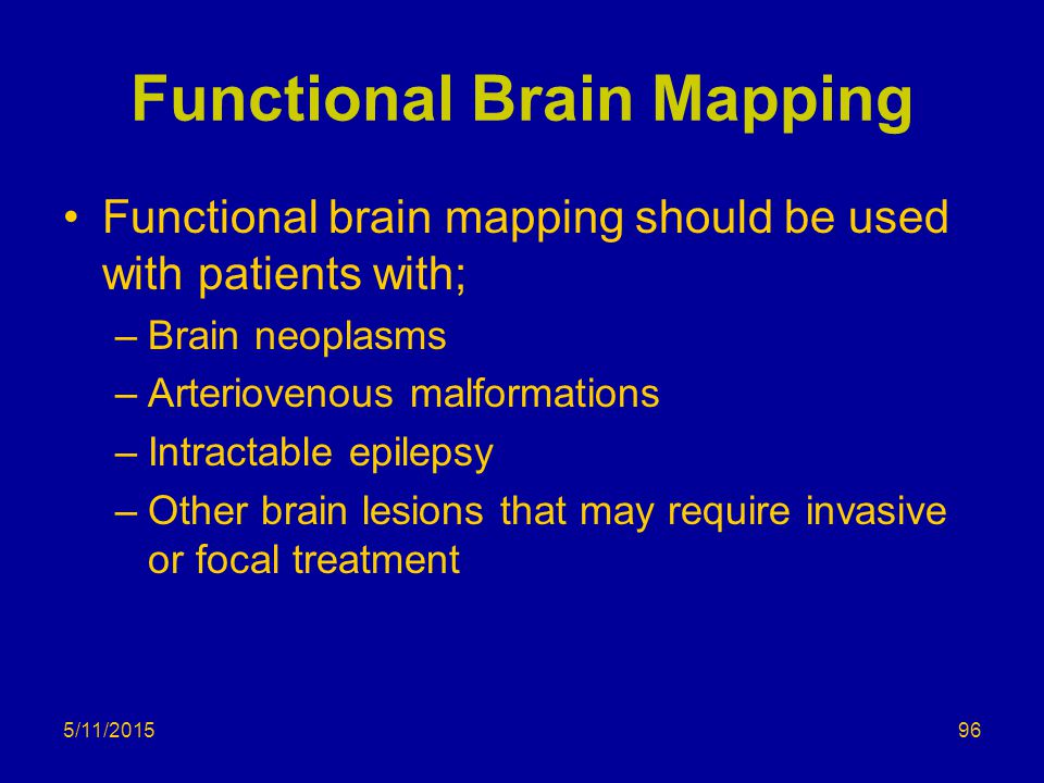 5/11/2015 Functional Brain Mapping Functional brain mapping should be used with patients with; –Brain neoplasms –Arteriovenous malformations –Intractable epilepsy –Other brain lesions that may require invasive or focal treatment 96