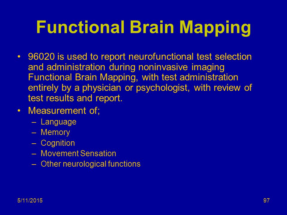 5/11/2015 Functional Brain Mapping 96020 is used to report neurofunctional test selection and administration during noninvasive imaging Functional Brain Mapping, with test administration entirely by a physician or psychologist, with review of test results and report.