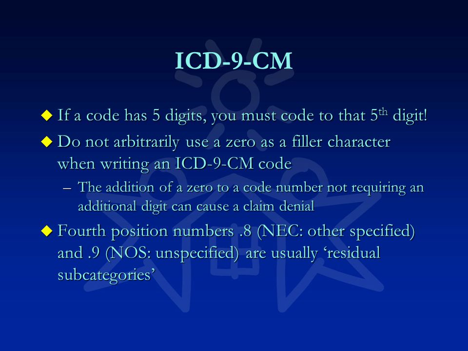 ICD-9-CM u If a code has 5 digits, you must code to that 5 th digit.
