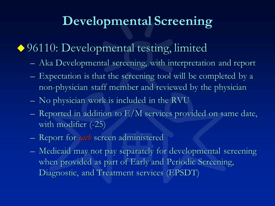 Developmental Screening u 96110: Developmental testing, limited –Aka Developmental screening, with interpretation and report –Expectation is that the screening tool will be completed by a non-physician staff member and reviewed by the physician –No physician work is included in the RVU –Reported in addition to E/M services provided on same date, with modifier (-25) –Report for each screen administered –Medicaid may not pay separately for developmental screening when provided as part of Early and Periodic Screening, Diagnostic, and Treatment services (EPSDT)