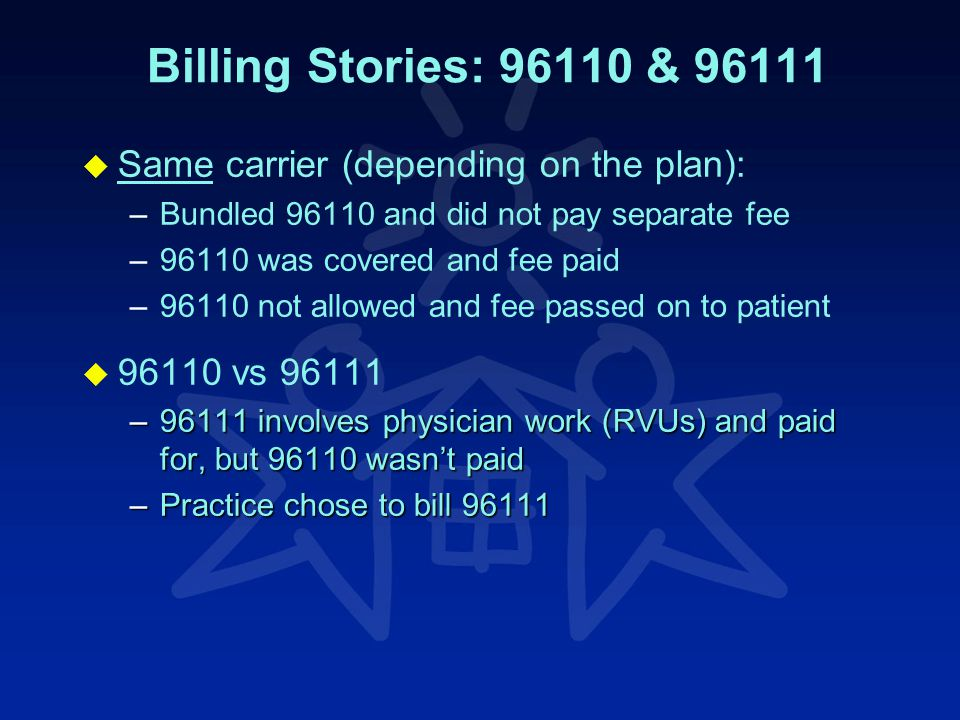 Billing Stories: 96110 & 96111 u u Same carrier (depending on the plan): – –Bundled 96110 and did not pay separate fee – –96110 was covered and fee paid – –96110 not allowed and fee passed on to patient u u 96110 vs 96111 –96111 involves physician work (RVUs) and paid for, but 96110 wasn't paid –Practice chose to bill 96111