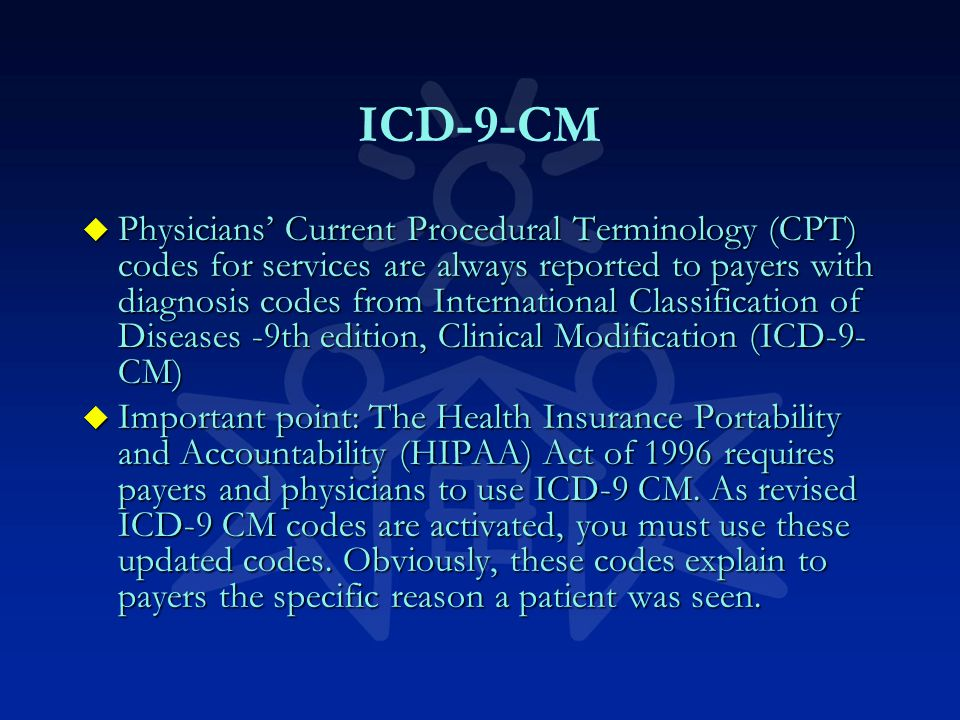 ICD-9-CM u Physicians' Current Procedural Terminology (CPT) codes for services are always reported to payers with diagnosis codes from International Classification of Diseases -9th edition, Clinical Modification (ICD-9- CM) u Important point: The Health Insurance Portability and Accountability (HIPAA) Act of 1996 requires payers and physicians to use ICD-9 CM.