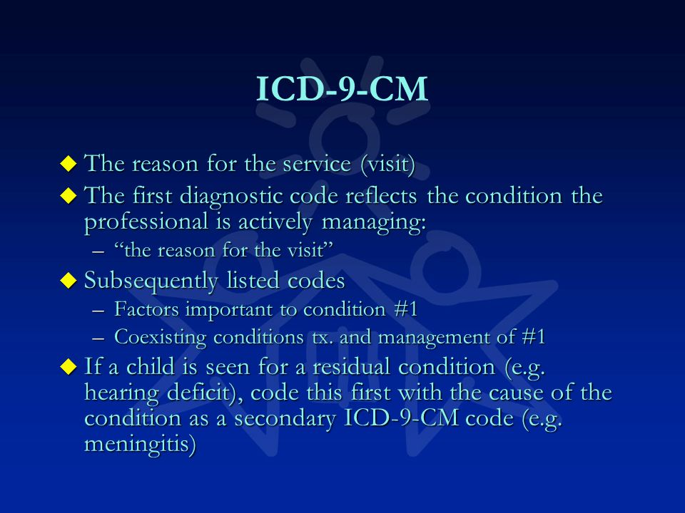 ICD-9-CM u The reason for the service (visit) u The first diagnostic code reflects the condition the professional is actively managing: – the reason for the visit u Subsequently listed codes –Factors important to condition #1 –Coexisting conditions tx.