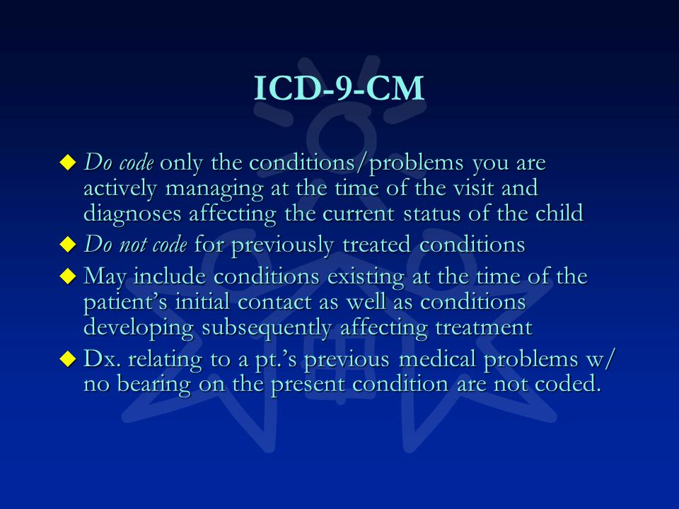 ICD-9-CM u Do code only the conditions/problems you are actively managing at the time of the visit and diagnoses affecting the current status of the child u Do not code for previously treated conditions u May include conditions existing at the time of the patient's initial contact as well as conditions developing subsequently affecting treatment u Dx.