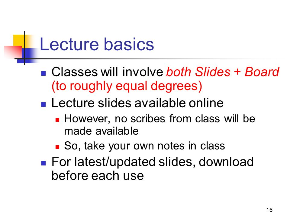 16 Lecture basics Classes will involve both Slides + Board (to roughly equal degrees) Lecture slides available online However, no scribes from class w