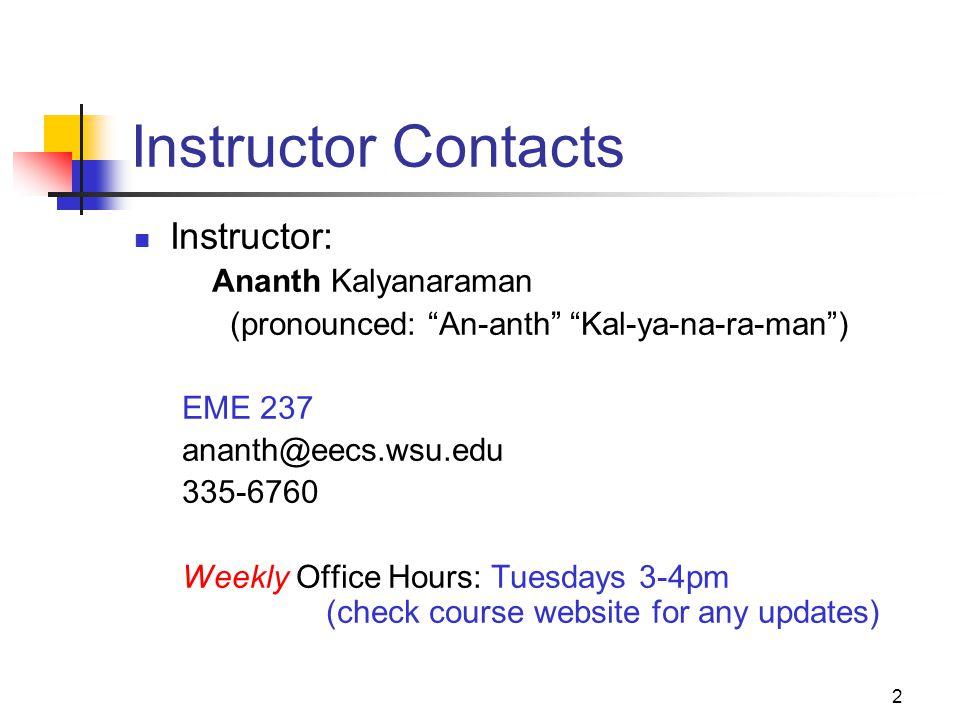 "2 Instructor Contacts Instructor: Ananth Kalyanaraman (pronounced: ""An-anth"" ""Kal-ya-na-ra-man"") EME 237 ananth@eecs.wsu.edu 335-6760 Weekly Office Ho"