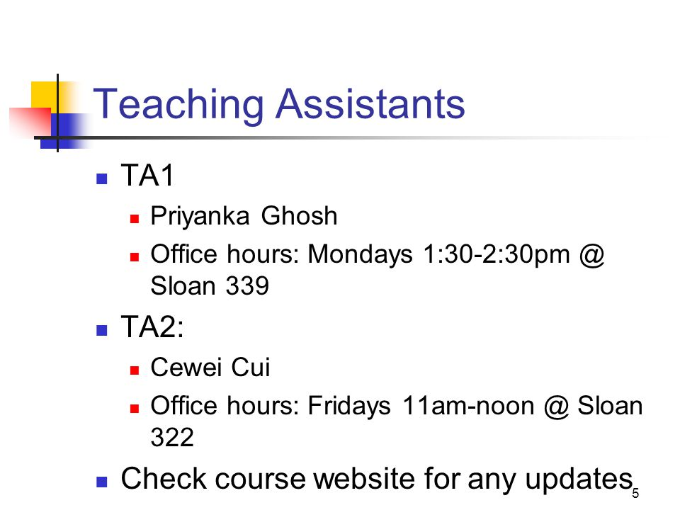 5 Teaching Assistants TA1 Priyanka Ghosh Office hours: Mondays 1:30-2:30pm @ Sloan 339 TA2: Cewei Cui Office hours: Fridays 11am-noon @ Sloan 322 Chec