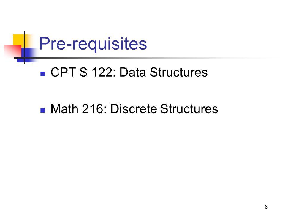 6 Pre-requisites CPT S 122: Data Structures Math 216: Discrete Structures