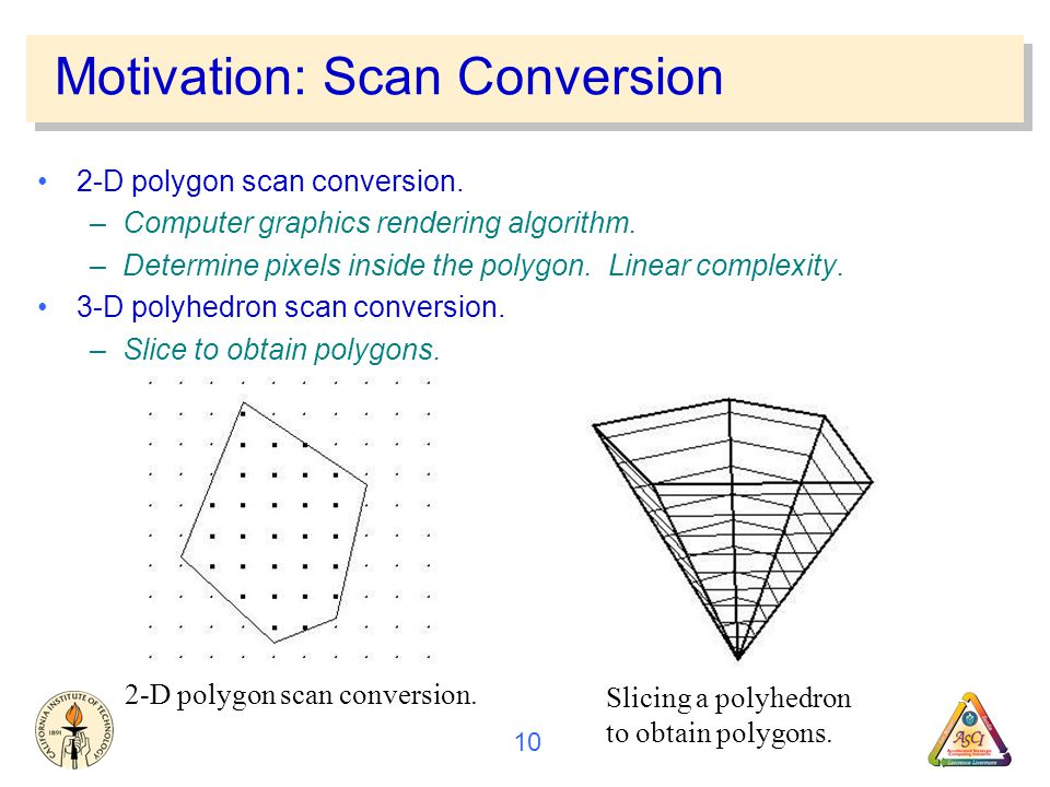 10 Motivation: Scan Conversion 2-D polygon scan conversion.