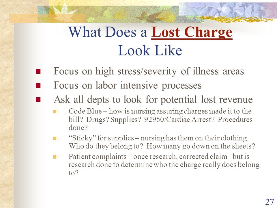 27 What Does a Lost Charge Look Like Focus on high stress/severity of illness areas Focus on labor intensive processes Ask all depts to look for potential lost revenue Code Blue – how is nursing assuring charges made it to the bill.