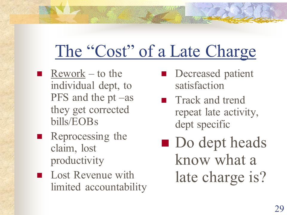 29 The Cost of a Late Charge Rework – to the individual dept, to PFS and the pt –as they get corrected bills/EOBs Reprocessing the claim, lost productivity Lost Revenue with limited accountability Decreased patient satisfaction Track and trend repeat late activity, dept specific Do dept heads know what a late charge is