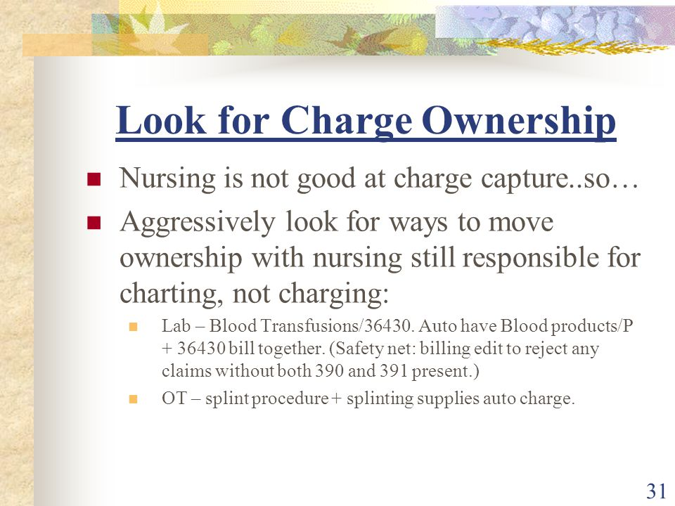 31 Look for Charge Ownership Nursing is not good at charge capture..so… Aggressively look for ways to move ownership with nursing still responsible for charting, not charging: Lab – Blood Transfusions/36430.