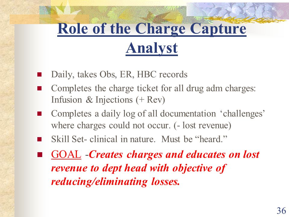 36 Role of the Charge Capture Analyst Daily, takes Obs, ER, HBC records Completes the charge ticket for all drug adm charges: Infusion & Injections (+ Rev) Completes a daily log of all documentation 'challenges' where charges could not occur.