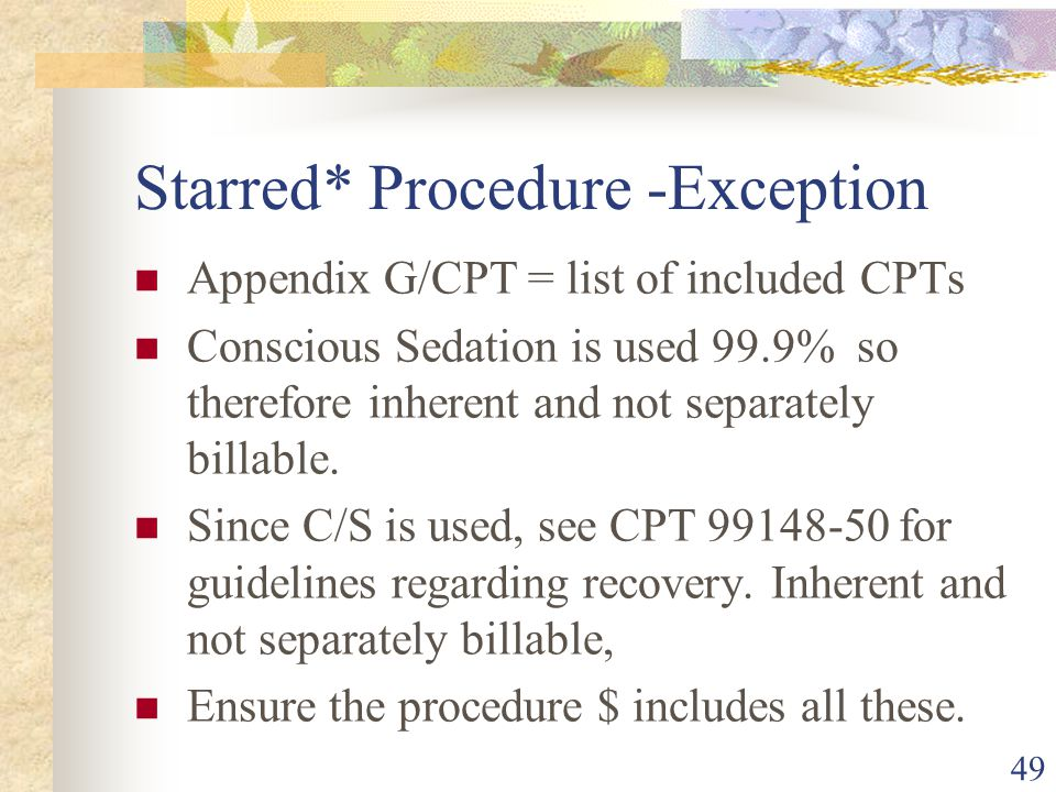 Starred* Procedure -Exception Appendix G/CPT = list of included CPTs Conscious Sedation is used 99.9% so therefore inherent and not separately billable.