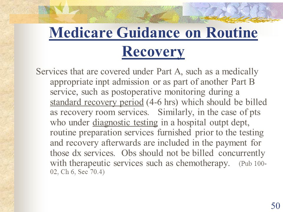 50 Medicare Guidance on Routine Recovery Services that are covered under Part A, such as a medically appropriate inpt admission or as part of another Part B service, such as postoperative monitoring during a standard recovery period (4-6 hrs) which should be billed as recovery room services.