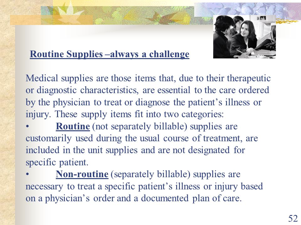 52 Routine Supplies –always a challenge Medical supplies are those items that, due to their therapeutic or diagnostic characteristics, are essential to the care ordered by the physician to treat or diagnose the patient's illness or injury.