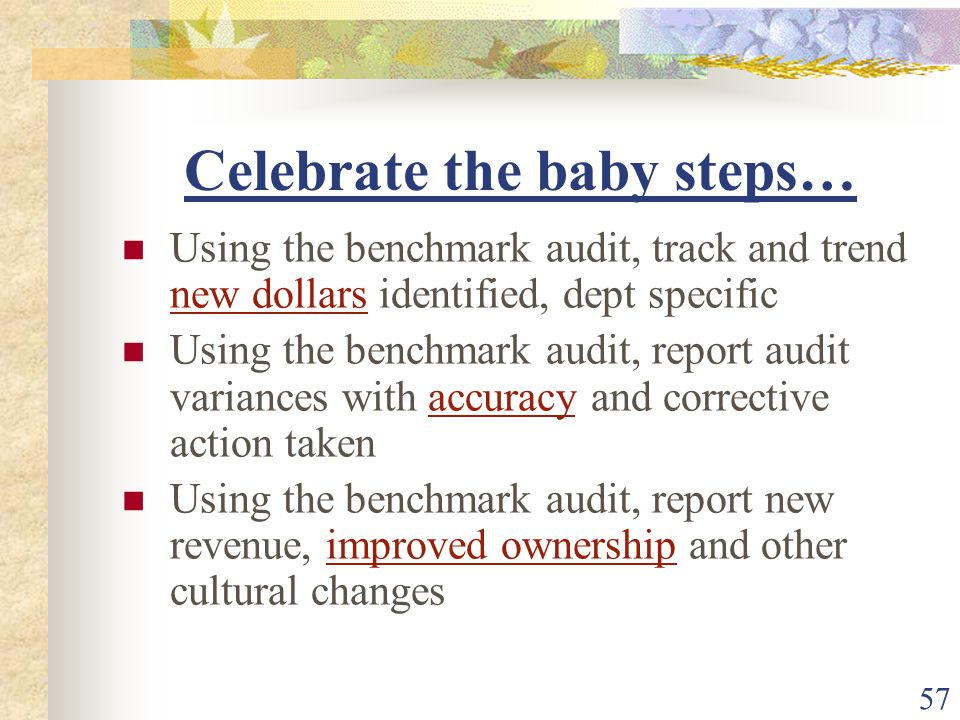 57 Celebrate the baby steps… Using the benchmark audit, track and trend new dollars identified, dept specific Using the benchmark audit, report audit variances with accuracy and corrective action taken Using the benchmark audit, report new revenue, improved ownership and other cultural changes