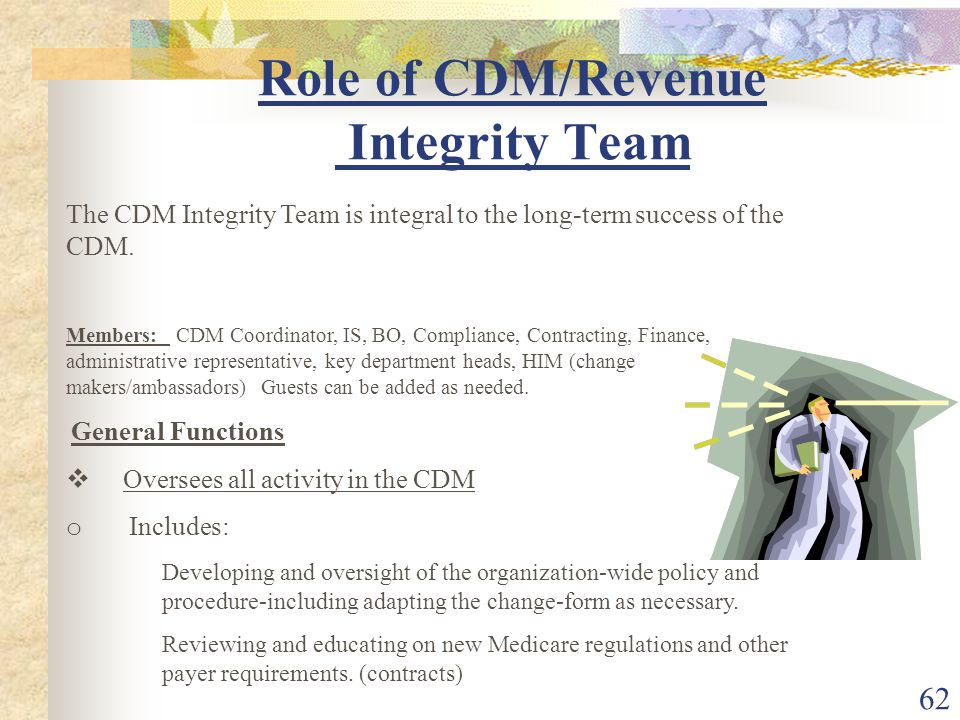 62 Role of CDM/Revenue Integrity Team The CDM Integrity Team is integral to the long-term success of the CDM.