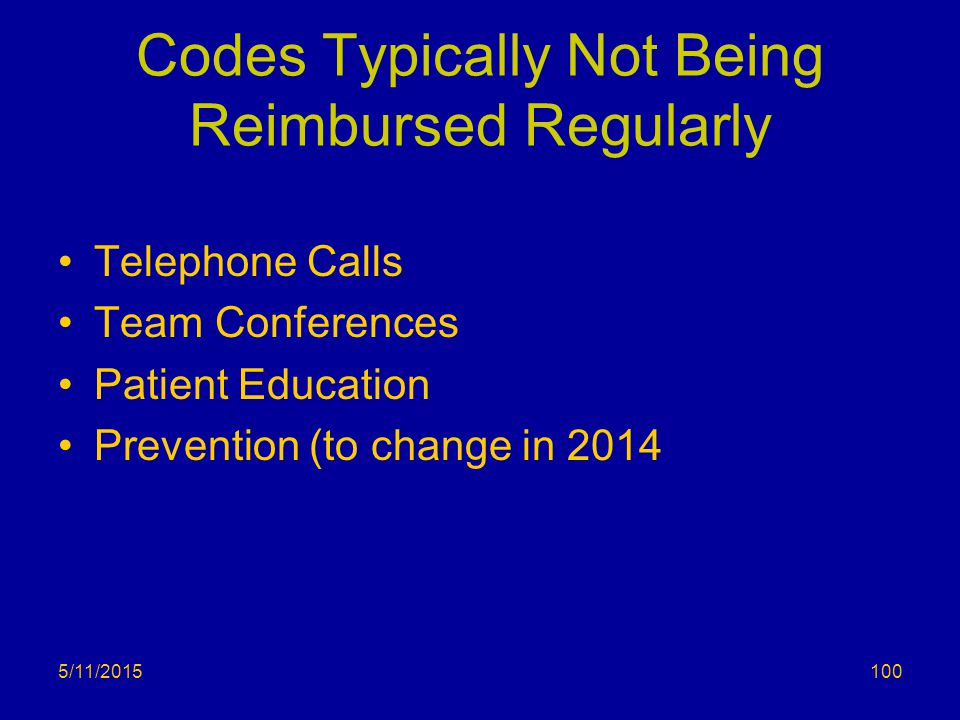 Codes Typically Not Being Reimbursed Regularly Telephone Calls Team Conferences Patient Education Prevention (to change in 2014 5/11/2015100