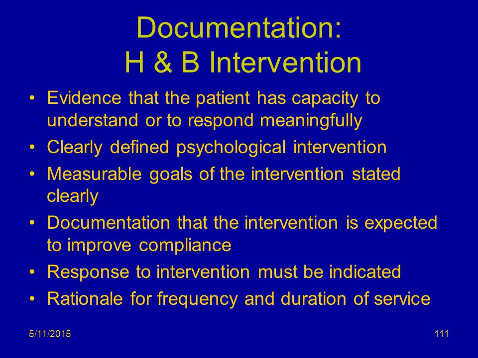 5/11/2015 Documentation: H & B Intervention Evidence that the patient has capacity to understand or to respond meaningfully Clearly defined psychologi