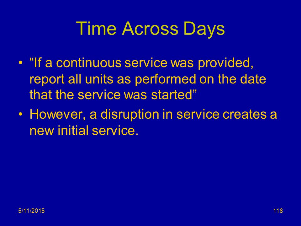 """Time Across Days """"If a continuous service was provided, report all units as performed on the date that the service was started"""" However, a disruption"""