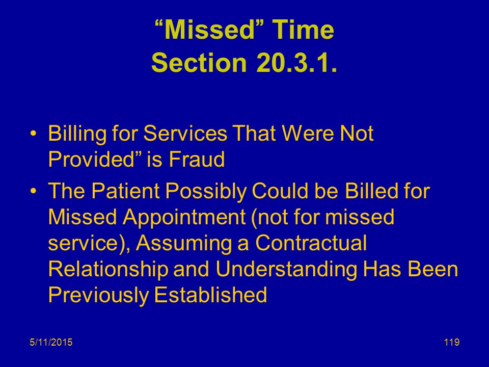 """5/11/2015 """"Missed"""" Time Section 20.3.1. Billing for Services That Were Not Provided"""" is Fraud The Patient Possibly Could be Billed for Missed Appointm"""