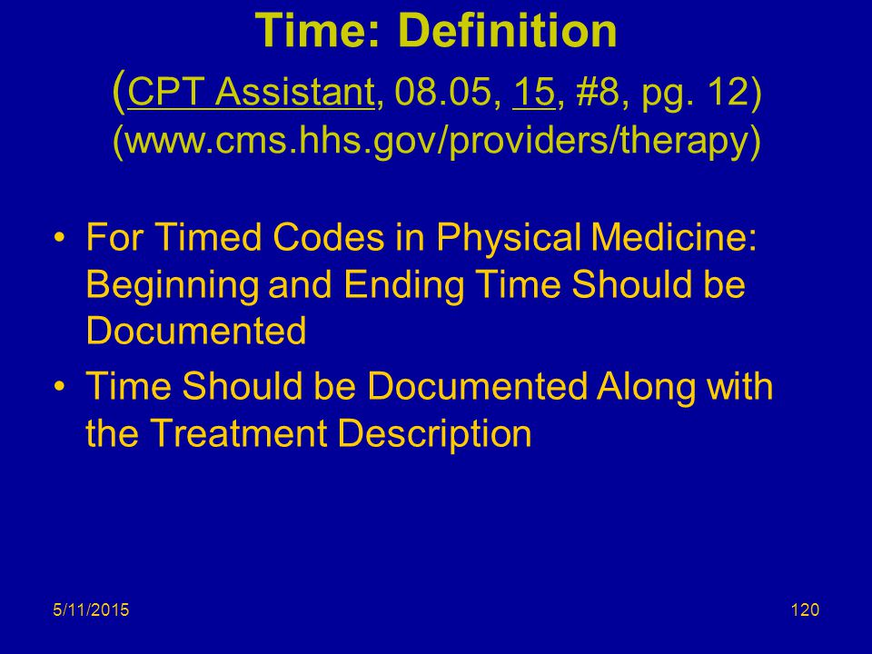 5/11/2015 Time: Definition ( CPT Assistant, 08.05, 15, #8, pg. 12) (www.cms.hhs.gov/providers/therapy) For Timed Codes in Physical Medicine: Beginning