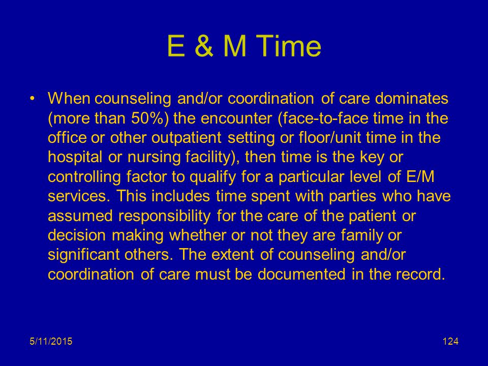 E & M Time When counseling and/or coordination of care dominates (more than 50%) the encounter (face-to-face time in the office or other outpatient se