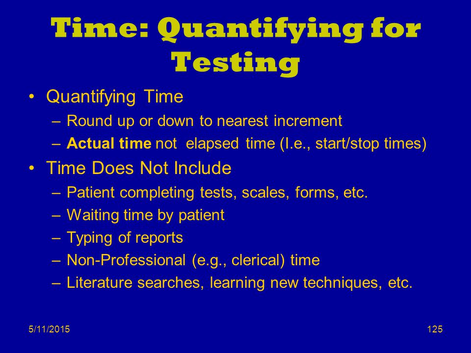 5/11/2015 Time: Quantifying for Testing Quantifying Time –Round up or down to nearest increment –Actual time not elapsed time (I.e., start/stop times)