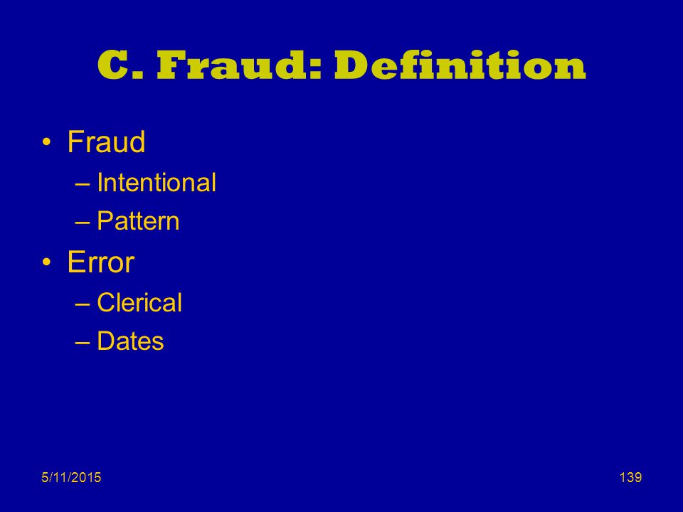 5/11/2015 C. Fraud: Definition Fraud –Intentional –Pattern Error –Clerical –Dates 139