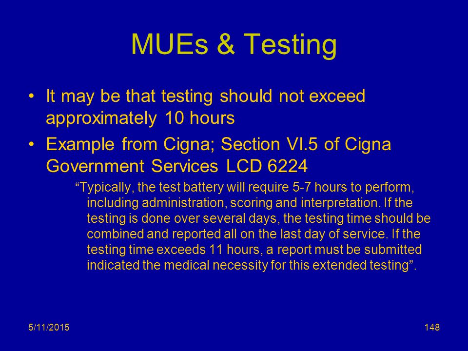 5/11/2015 MUEs & Testing It may be that testing should not exceed approximately 10 hours Example from Cigna; Section VI.5 of Cigna Government Services